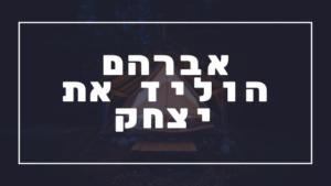 אברהם הוליד את יצחק   פרשת יהדות