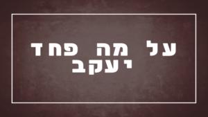 על מה פחד יעקב | פרשת יהדות